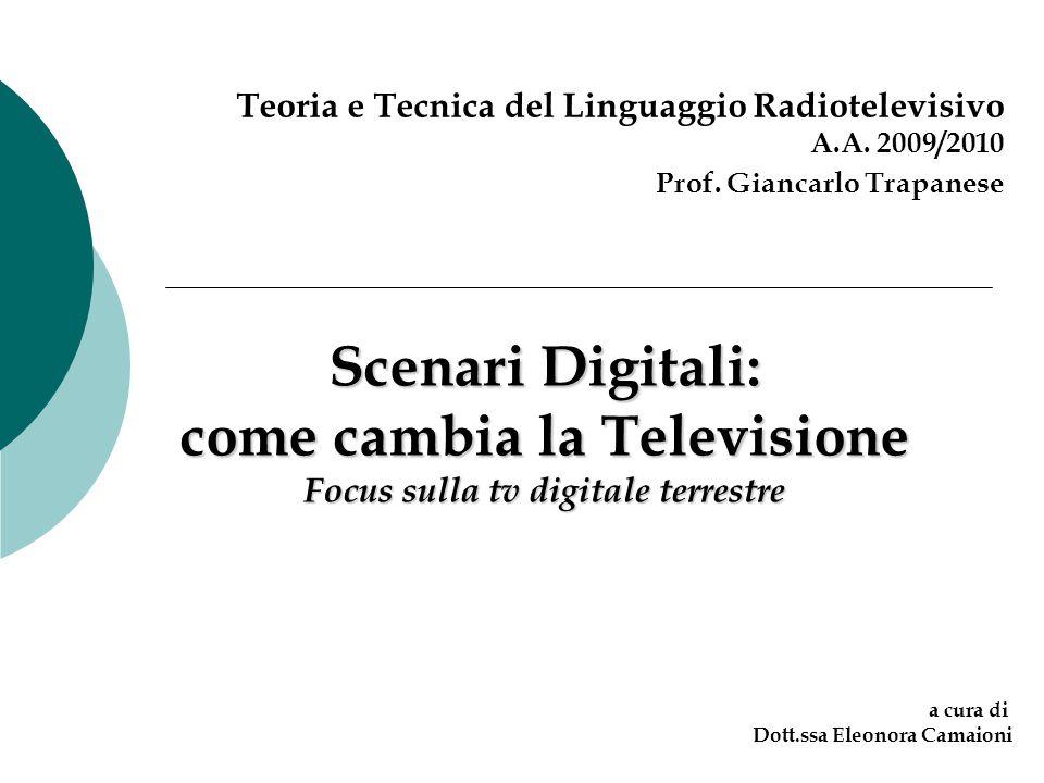 Scenari Digitali: come cambia la Televisione Focus sulla tv digitale terrestre Teoria e Tecnica del Linguaggio Radiotelevisivo A.A. 2009/2010 Prof. Gi