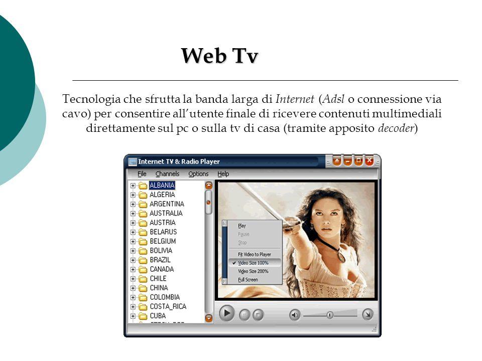 Web Tv Web Tv Tecnologia che sfrutta la banda larga di Internet ( Adsl o connessione via cavo) per consentire all'utente finale di ricevere contenuti
