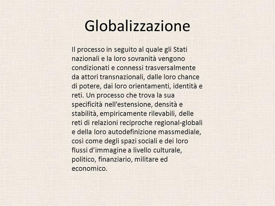 Globalizzazione Il processo in seguito al quale gli Stati nazionali e la loro sovranità vengono condizionati e connessi trasversalmente da attori tran