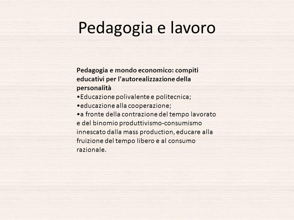 Pedagogia e lavoro Pedagogia e mondo economico: compiti educativi per l'autorealizzazione della personalità Educazione polivalente e politecnica; educ