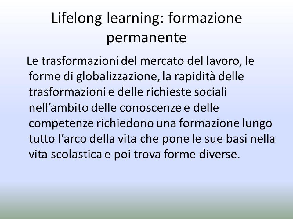 Lifelong learning: formazione permanente Le trasformazioni del mercato del lavoro, le forme di globalizzazione, la rapidità delle trasformazioni e del
