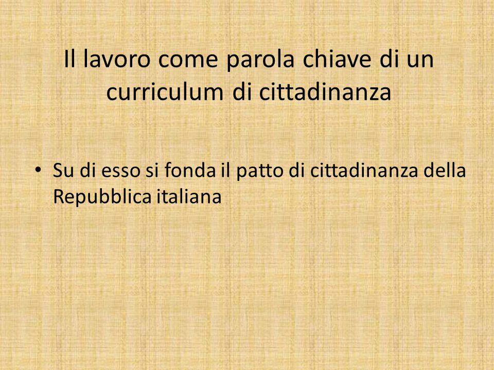 Il lavoro come parola chiave di un curriculum di cittadinanza Su di esso si fonda il patto di cittadinanza della Repubblica italiana