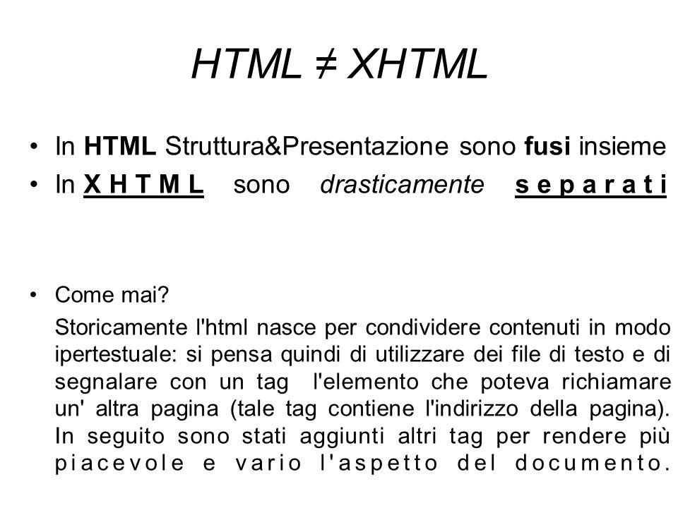 HTML ≠ XHTML In HTML Struttura&Presentazione sono fusi insieme In X H T M L sono drasticamente s e p a r a t i Come mai.