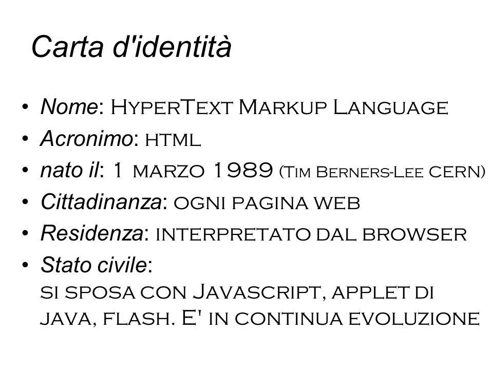Carta d identità Nome: HyperText Markup Language Acronimo: html nato il: 1 marzo 1989 (Tim Berners-Lee CERN) Cittadinanza: ogni pagina web Residenza: interpretato dal browser Stato civile: si sposa con Javascript, applet di java, flash.