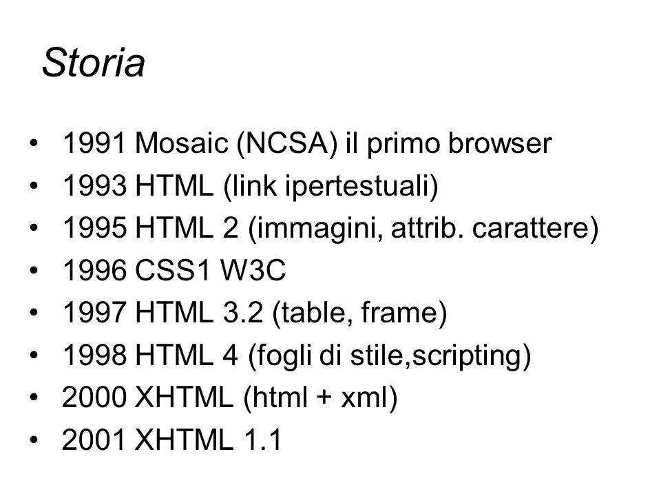 Storia 1991 Mosaic (NCSA) il primo browser 1993 HTML (link ipertestuali) 1995 HTML 2 (immagini, attrib. carattere) 1996 CSS1 W3C 1997 HTML 3.2 (table,