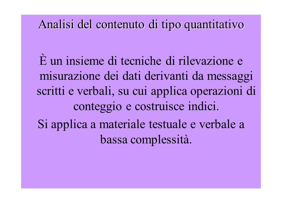 Analisi del contenuto di tipo quantitativo È un insieme di tecniche di rilevazione e misurazione dei dati derivanti da messaggi scritti e verbali, su cui applica operazioni di conteggio e costruisce indici.
