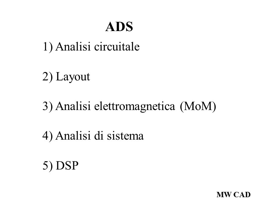 MW CAD ADS 1) Analisi circuitale 2) Layout 3) Analisi elettromagnetica (MoM) 4) Analisi di sistema 5) DSP