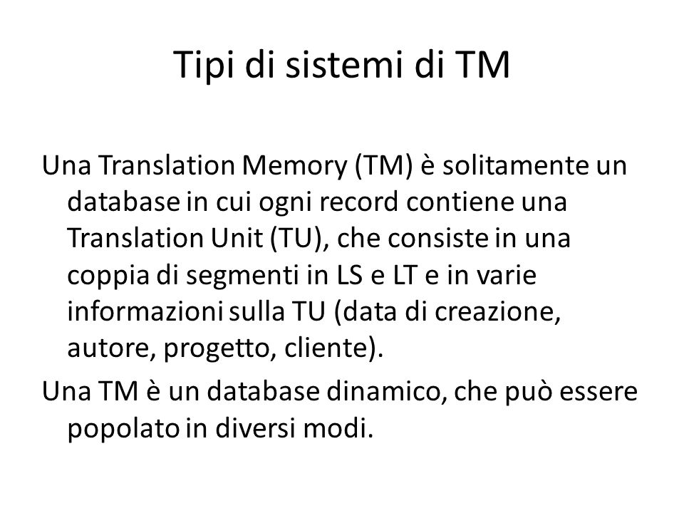 Tipi di sistemi di TM Una Translation Memory (TM) è solitamente un database in cui ogni record contiene una Translation Unit (TU), che consiste in una coppia di segmenti in LS e LT e in varie informazioni sulla TU (data di creazione, autore, progetto, cliente).