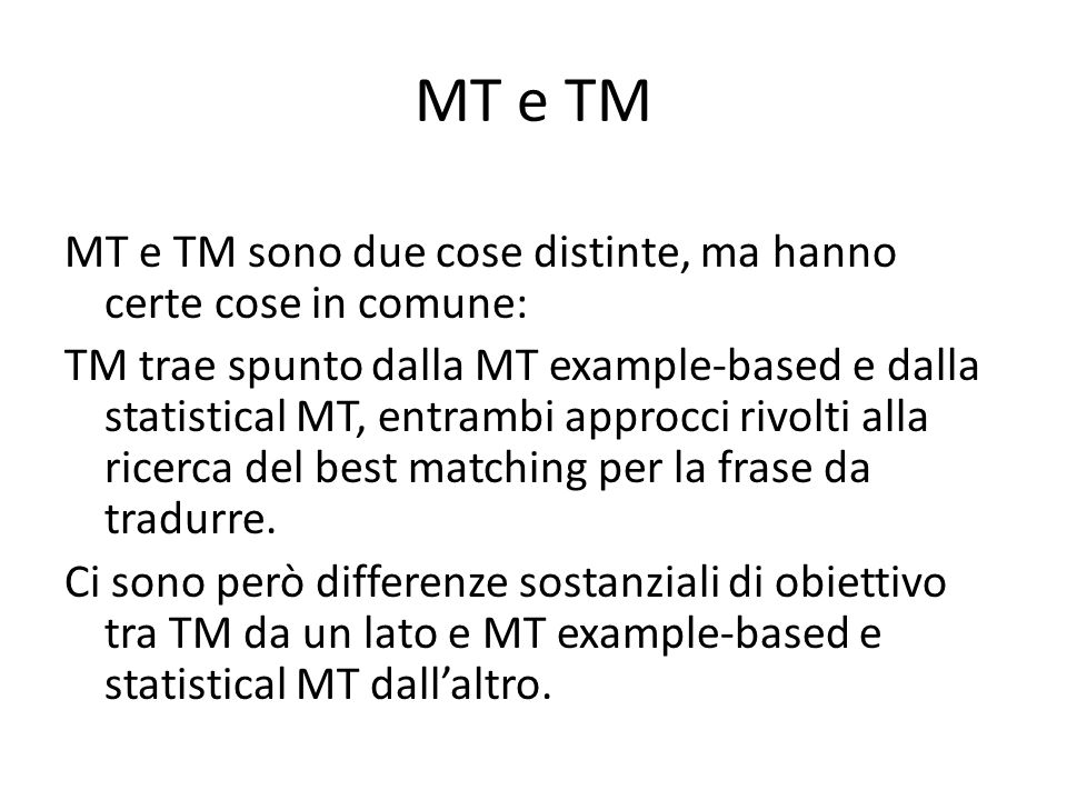 MT e TM MT e TM sono due cose distinte, ma hanno certe cose in comune: TM trae spunto dalla MT example-based e dalla statistical MT, entrambi approcci