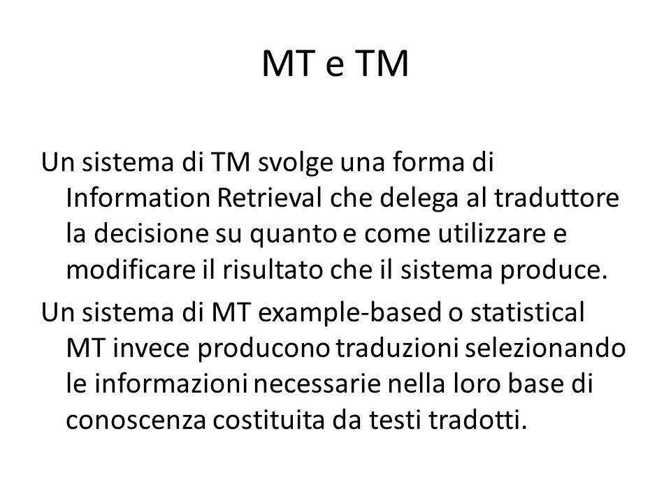 MT e TM Un sistema di TM svolge una forma di Information Retrieval che delega al traduttore la decisione su quanto e come utilizzare e modificare il risultato che il sistema produce.