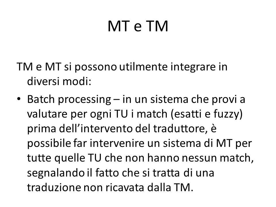 MT e TM TM e MT si possono utilmente integrare in diversi modi: Batch processing – in un sistema che provi a valutare per ogni TU i match (esatti e fuzzy) prima dell'intervento del traduttore, è possibile far intervenire un sistema di MT per tutte quelle TU che non hanno nessun match, segnalando il fatto che si tratta di una traduzione non ricavata dalla TM.