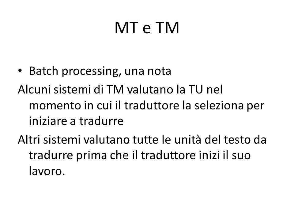 MT e TM Batch processing, una nota Alcuni sistemi di TM valutano la TU nel momento in cui il traduttore la seleziona per iniziare a tradurre Altri sistemi valutano tutte le unità del testo da tradurre prima che il traduttore inizi il suo lavoro.