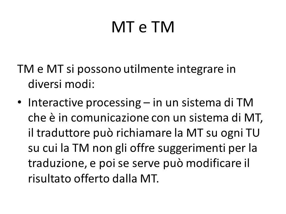 MT e TM TM e MT si possono utilmente integrare in diversi modi: Interactive processing – in un sistema di TM che è in comunicazione con un sistema di MT, il traduttore può richiamare la MT su ogni TU su cui la TM non gli offre suggerimenti per la traduzione, e poi se serve può modificare il risultato offerto dalla MT.