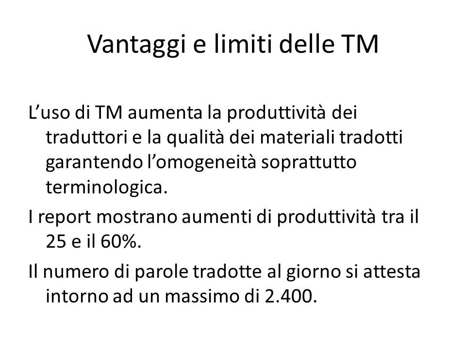 Vantaggi e limiti delle TM L'uso di TM aumenta la produttività dei traduttori e la qualità dei materiali tradotti garantendo l'omogeneità soprattutto terminologica.