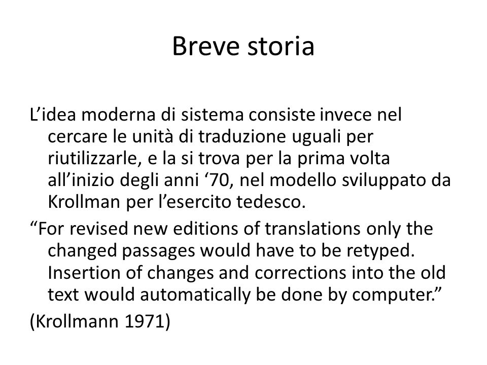 Breve storia L'idea moderna di sistema consiste invece nel cercare le unità di traduzione uguali per riutilizzarle, e la si trova per la prima volta all'inizio degli anni '70, nel modello sviluppato da Krollman per l'esercito tedesco.