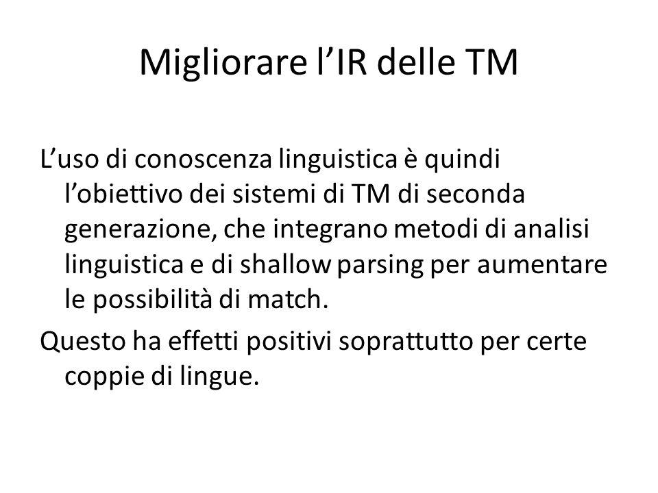 Migliorare l'IR delle TM L'uso di conoscenza linguistica è quindi l'obiettivo dei sistemi di TM di seconda generazione, che integrano metodi di analisi linguistica e di shallow parsing per aumentare le possibilità di match.
