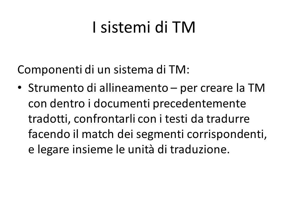 I sistemi di TM Componenti di un sistema di TM: Strumento di allineamento – per creare la TM con dentro i documenti precedentemente tradotti, confrontarli con i testi da tradurre facendo il match dei segmenti corrispondenti, e legare insieme le unità di traduzione.