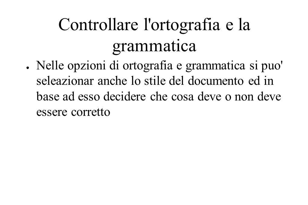 Controllare l ortografia e la grammatica ● Nelle opzioni di ortografia e grammatica si puo seleazionar anche lo stile del documento ed in base ad esso decidere che cosa deve o non deve essere corretto