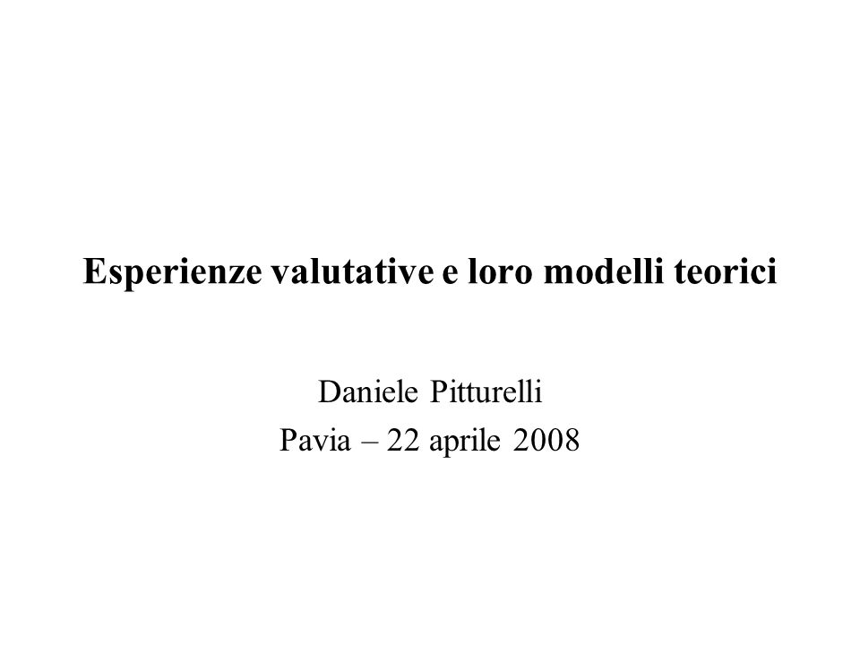 Esperienze valutative e loro modelli teorici Daniele Pitturelli Pavia – 22 aprile 2008