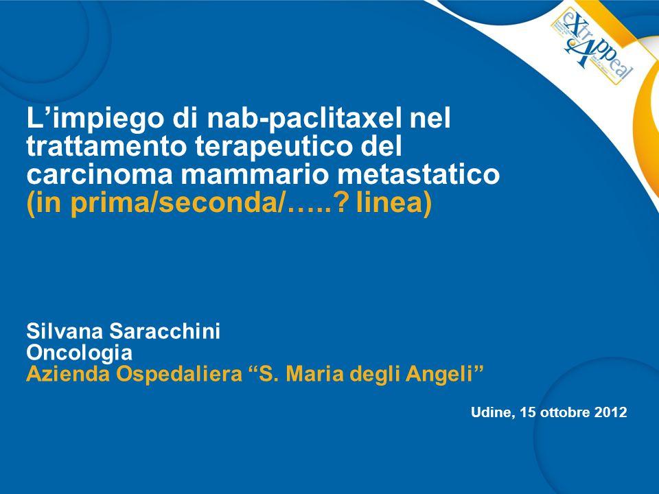 L'impiego di nab-paclitaxel nel trattamento terapeutico del carcinoma mammario metastatico (in prima/seconda/…..? linea) Silvana Saracchini Oncologia