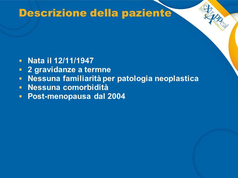 Descrizione della paziente  Nata il 12/11/1947  2 gravidanze a termne  Nessuna familiarità per patologia neoplastica  Nessuna comorbidità  Post-m