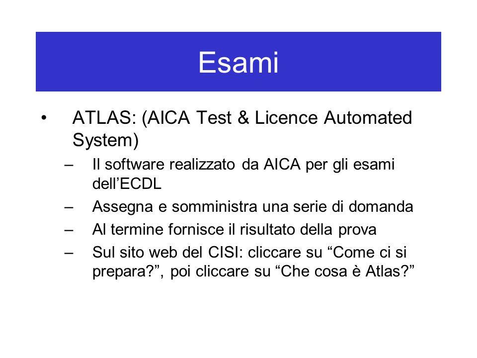 Esami ATLAS: (AICA Test & Licence Automated System) –Il software realizzato da AICA per gli esami dell'ECDL –Assegna e somministra una serie di domanda –Al termine fornisce il risultato della prova –Sul sito web del CISI: cliccare su Come ci si prepara , poi cliccare su Che cosa è Atlas