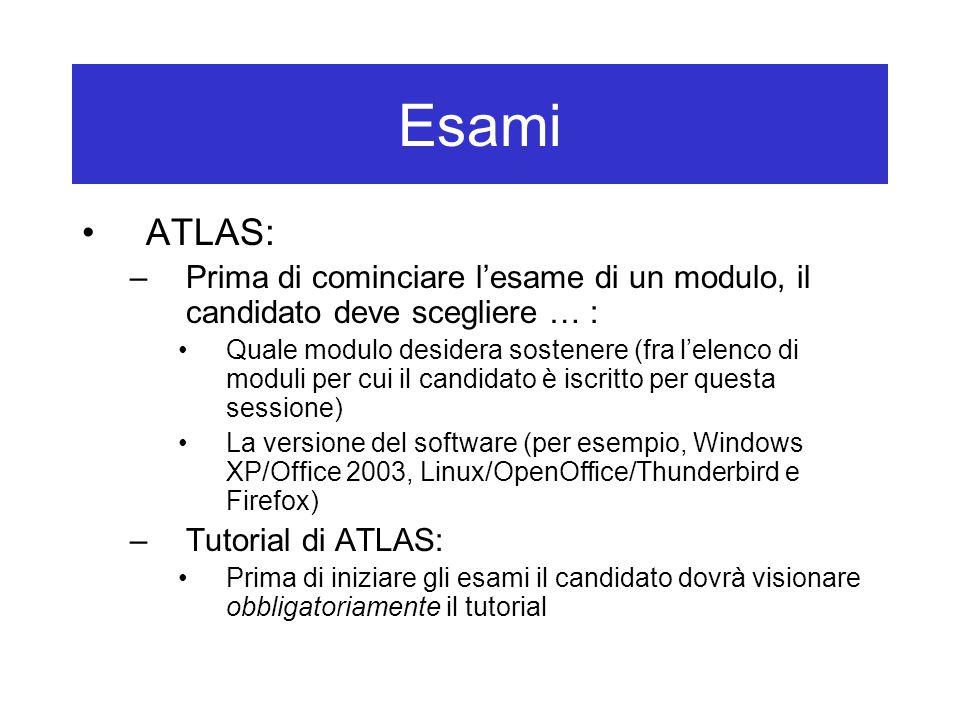 Esami ATLAS: –Prima di cominciare l'esame di un modulo, il candidato deve scegliere … : Quale modulo desidera sostenere (fra l'elenco di moduli per cui il candidato è iscritto per questa sessione) La versione del software (per esempio, Windows XP/Office 2003, Linux/OpenOffice/Thunderbird e Firefox) –Tutorial di ATLAS: Prima di iniziare gli esami il candidato dovrà visionare obbligatoriamente il tutorial