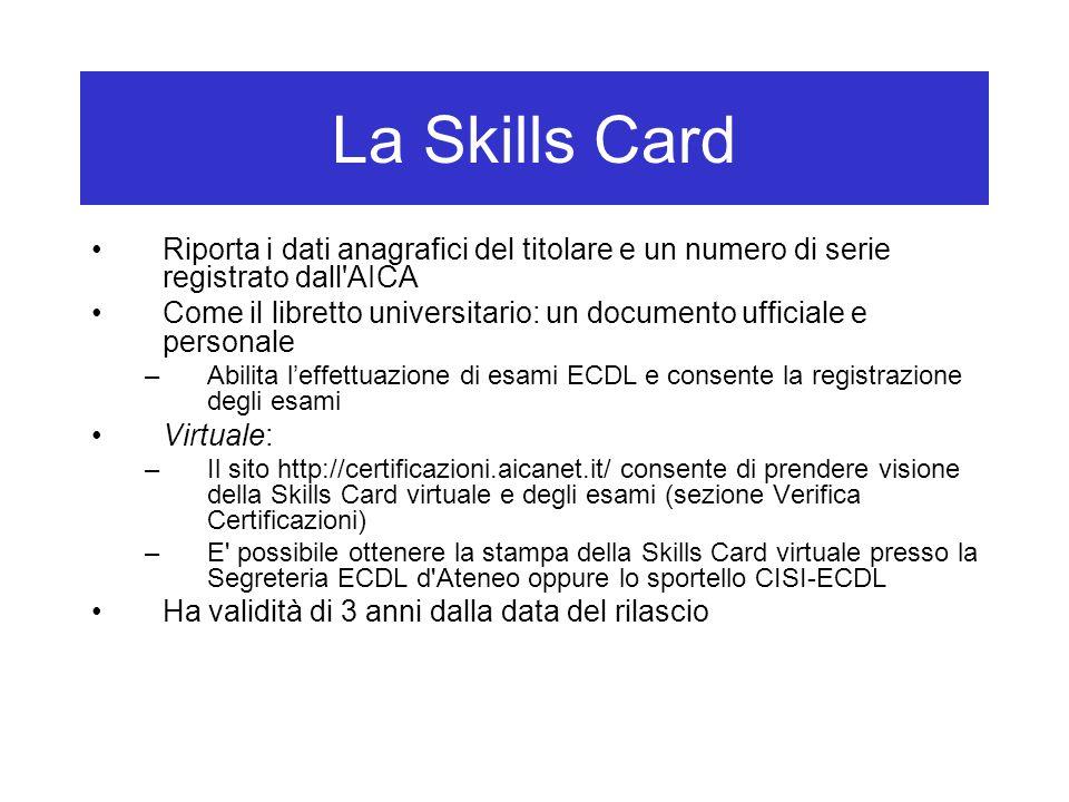 La Skills Card Riporta i dati anagrafici del titolare e un numero di serie registrato dall AICA Come il libretto universitario: un documento ufficiale e personale –Abilita l'effettuazione di esami ECDL e consente la registrazione degli esami Virtuale: –Il sito http://certificazioni.aicanet.it/ consente di prendere visione della Skills Card virtuale e degli esami (sezione Verifica Certificazioni) –E possibile ottenere la stampa della Skills Card virtuale presso la Segreteria ECDL d Ateneo oppure lo sportello CISI-ECDL Ha validità di 3 anni dalla data del rilascio