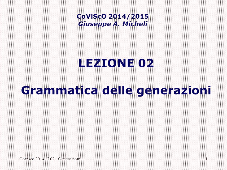 Covisco 2014 - L02 - Generazioni1 LEZIONE 02 Grammatica delle generazioni CoViScO 2014/2015 Giuseppe A. Micheli