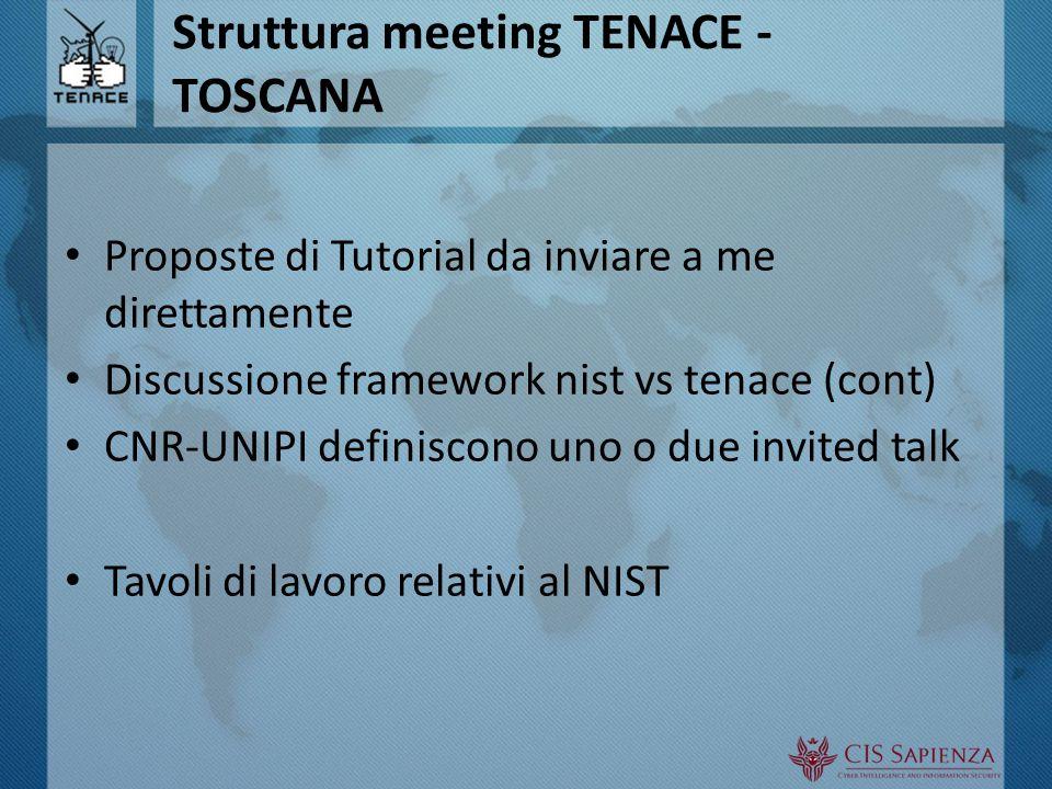 Struttura meeting TENACE - TOSCANA Proposte di Tutorial da inviare a me direttamente Discussione framework nist vs tenace (cont) CNR-UNIPI definiscono uno o due invited talk Tavoli di lavoro relativi al NIST