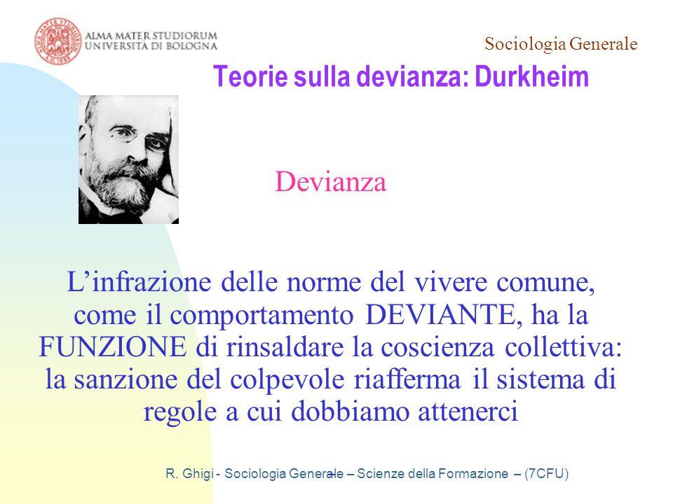 Sociologia Generale R. Ghigi - Sociologia Generale – Scienze della Formazione – (7CFU) Teorie sulla devianza: Durkheim Devianza L'infrazione delle nor
