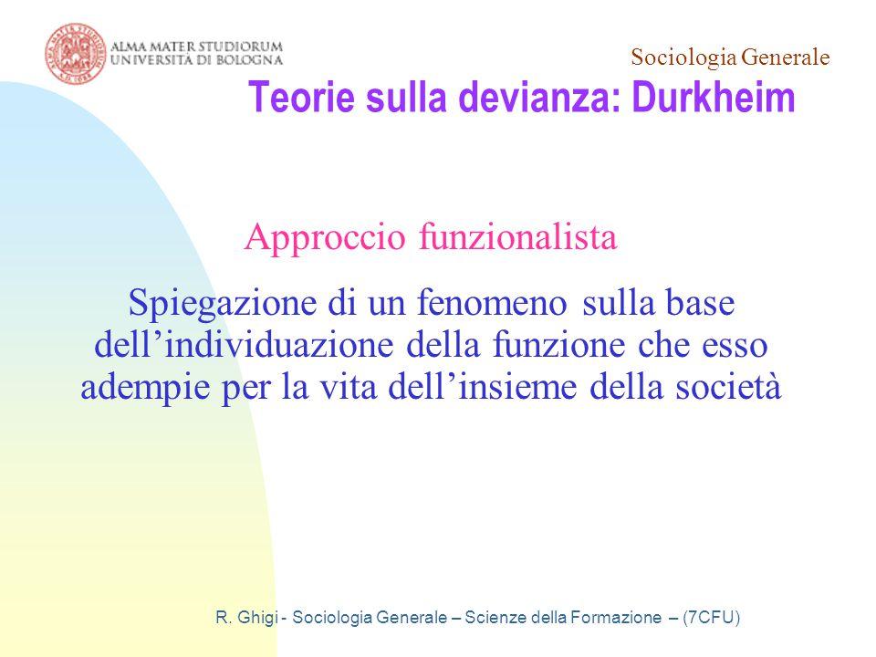 Sociologia Generale R. Ghigi - Sociologia Generale – Scienze della Formazione – (7CFU) Teorie sulla devianza: Durkheim Approccio funzionalista Spiegaz