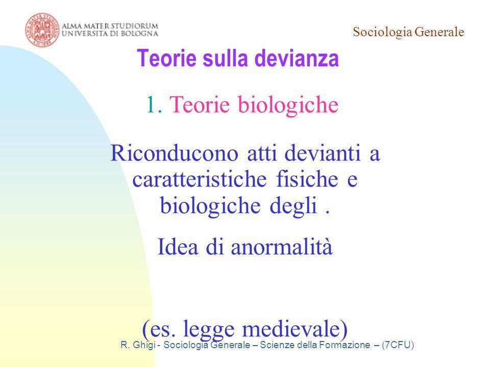 Sociologia Generale R. Ghigi - Sociologia Generale – Scienze della Formazione – (7CFU) Teorie sulla devianza 1.Teorie biologiche Riconducono atti devi