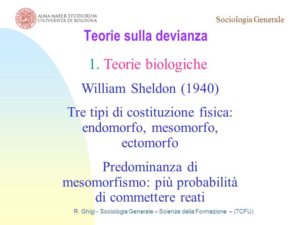 Sociologia Generale R. Ghigi - Sociologia Generale – Scienze della Formazione – (7CFU) Teorie sulla devianza 1.Teorie biologiche William Sheldon (1940