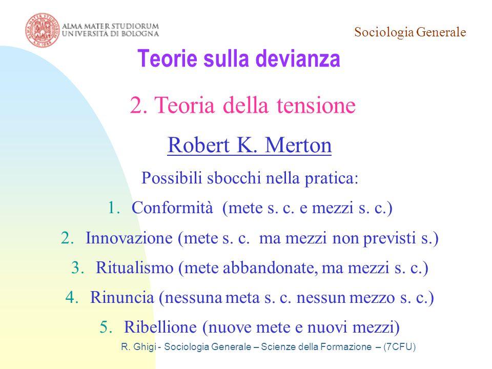 Sociologia Generale R. Ghigi - Sociologia Generale – Scienze della Formazione – (7CFU) Teorie sulla devianza 2. Teoria della tensione Robert K. Merton