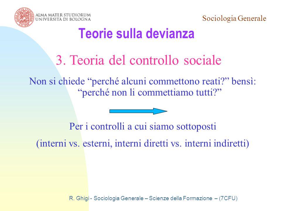 Sociologia Generale R. Ghigi - Sociologia Generale – Scienze della Formazione – (7CFU) Teorie sulla devianza 3. Teoria del controllo sociale Non si ch