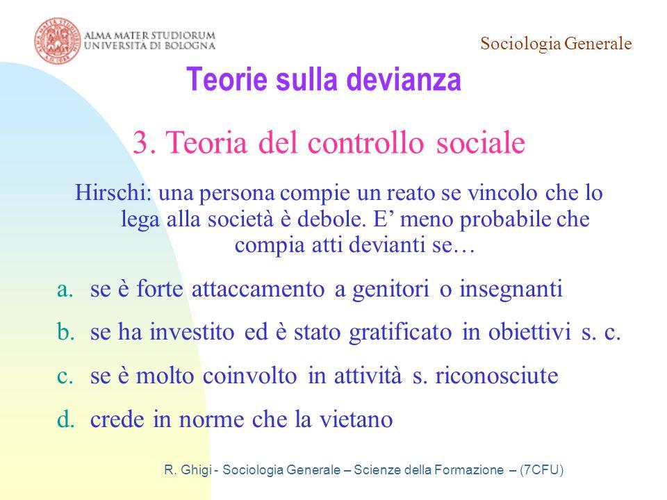 Sociologia Generale R. Ghigi - Sociologia Generale – Scienze della Formazione – (7CFU) Teorie sulla devianza 3. Teoria del controllo sociale Hirschi: