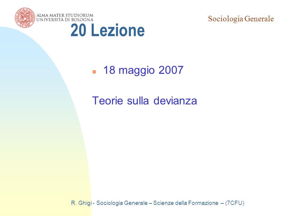 Sociologia Generale R. Ghigi - Sociologia Generale – Scienze della Formazione – (7CFU) 20 Lezione 18 maggio 2007 Teorie sulla devianza