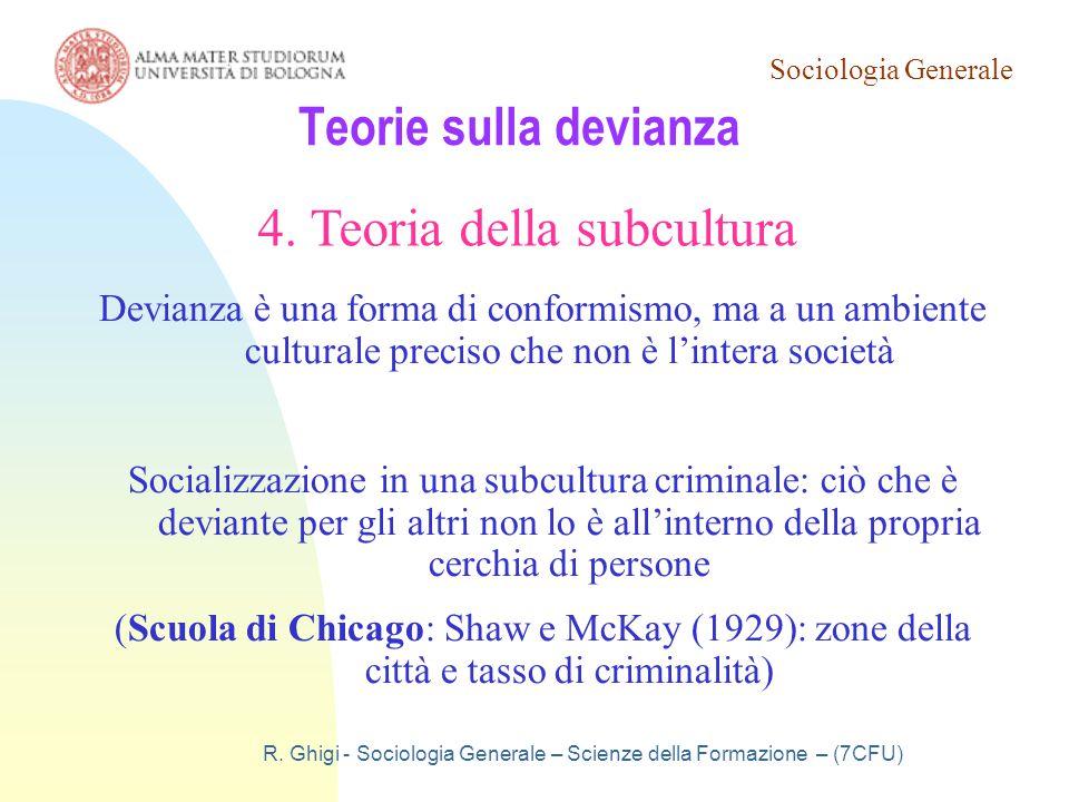Sociologia Generale R. Ghigi - Sociologia Generale – Scienze della Formazione – (7CFU) Teorie sulla devianza 4. Teoria della subcultura Devianza è una