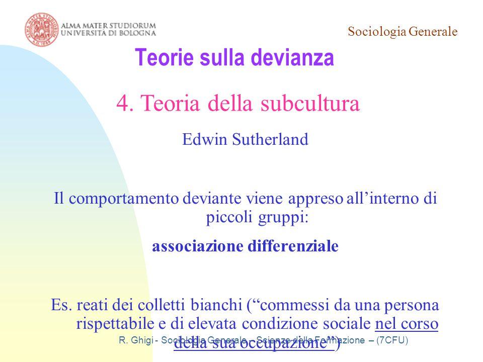 Sociologia Generale R. Ghigi - Sociologia Generale – Scienze della Formazione – (7CFU) Teorie sulla devianza 4. Teoria della subcultura Edwin Sutherla