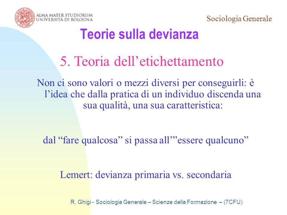 Sociologia Generale R. Ghigi - Sociologia Generale – Scienze della Formazione – (7CFU) Teorie sulla devianza 5. Teoria dell'etichettamento Non ci sono