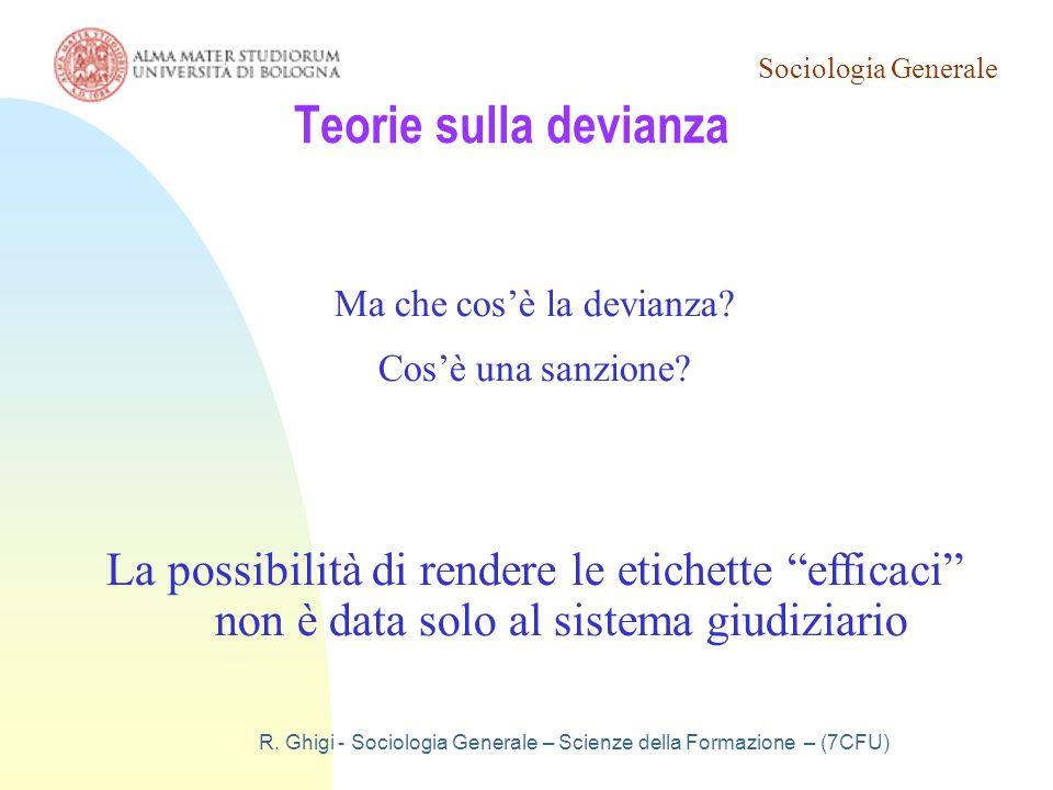Sociologia Generale R. Ghigi - Sociologia Generale – Scienze della Formazione – (7CFU) Teorie sulla devianza Ma che cos'è la devianza? Cos'è una sanzi