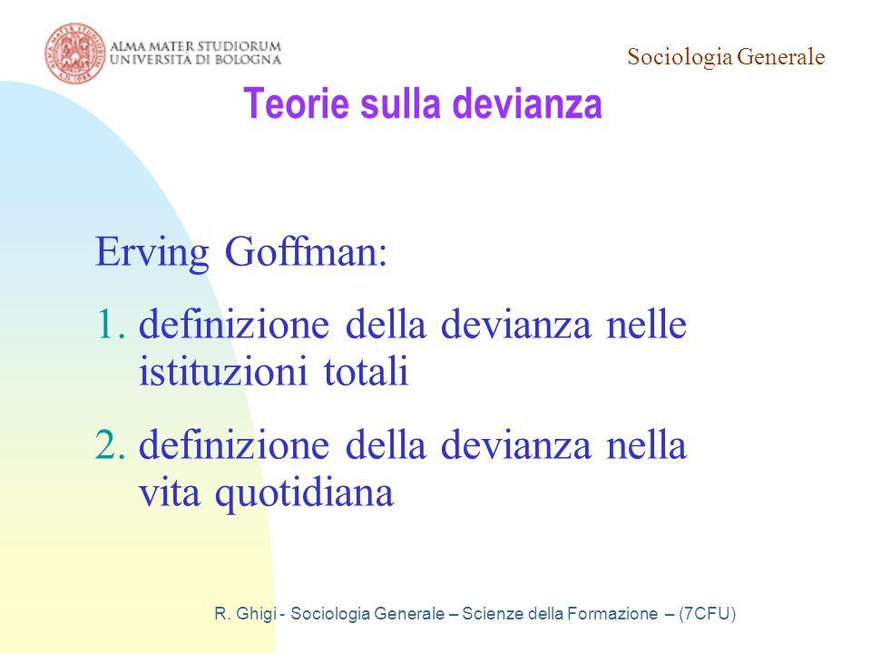 Sociologia Generale R. Ghigi - Sociologia Generale – Scienze della Formazione – (7CFU) Teorie sulla devianza Erving Goffman: 1.definizione della devia
