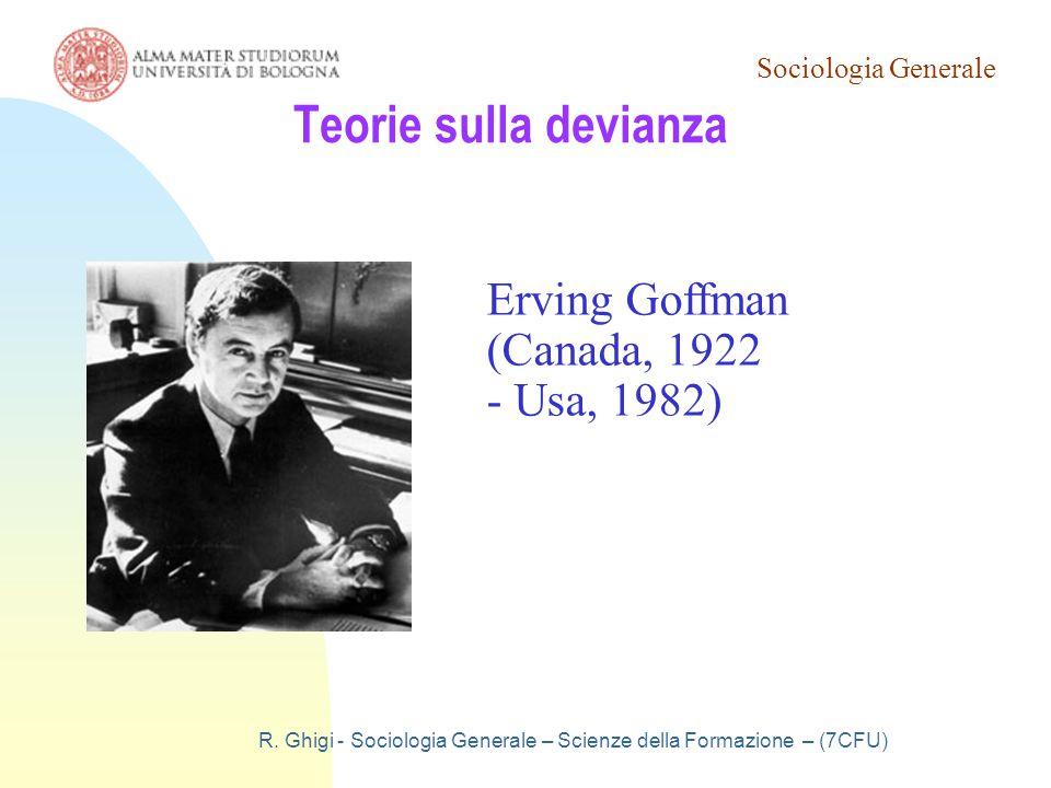 Sociologia Generale R. Ghigi - Sociologia Generale – Scienze della Formazione – (7CFU) Teorie sulla devianza Erving Goffman (Canada, 1922 - Usa, 1982)