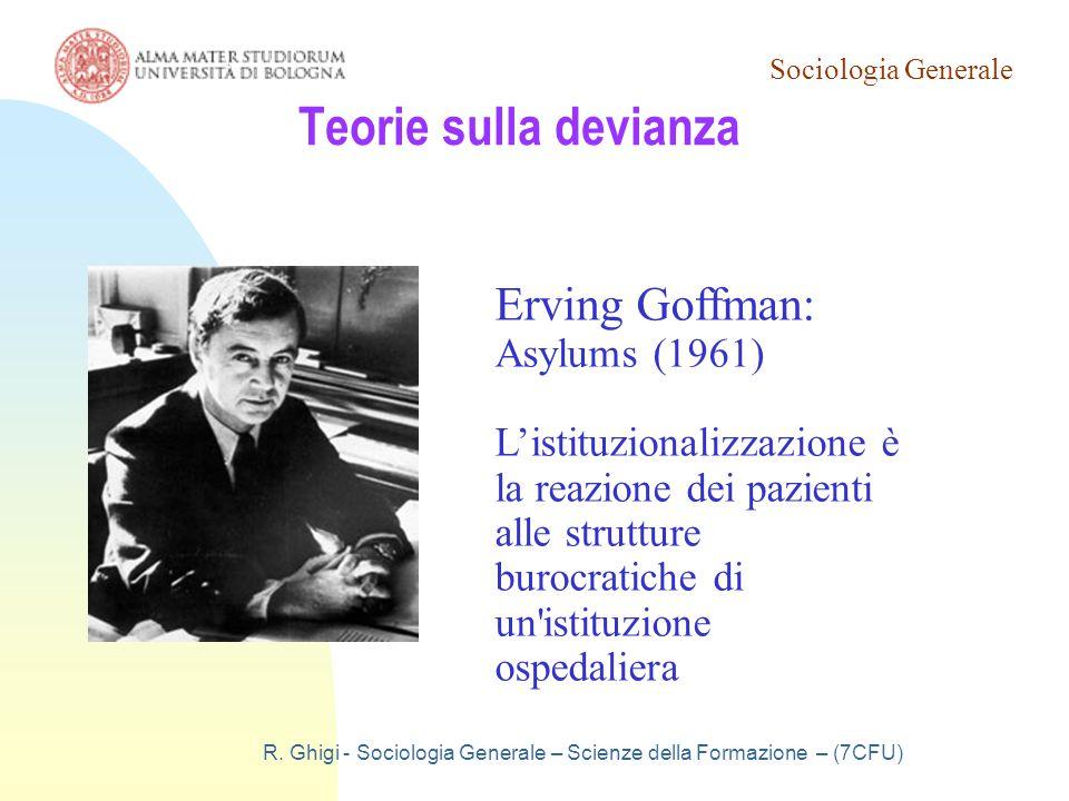 Sociologia Generale R. Ghigi - Sociologia Generale – Scienze della Formazione – (7CFU) Teorie sulla devianza Erving Goffman: Asylums (1961) L'istituzi