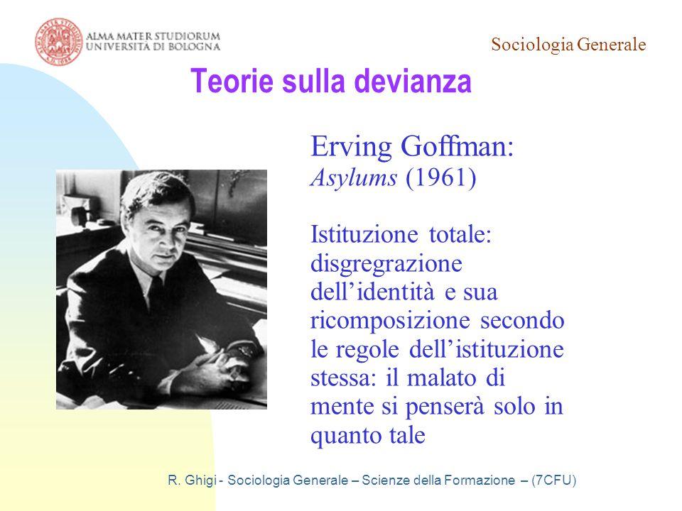Sociologia Generale R. Ghigi - Sociologia Generale – Scienze della Formazione – (7CFU) Teorie sulla devianza Erving Goffman: Asylums (1961) Istituzion