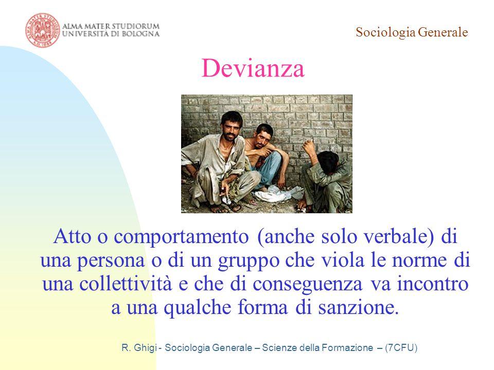 Sociologia Generale R. Ghigi - Sociologia Generale – Scienze della Formazione – (7CFU) Devianza Atto o comportamento (anche solo verbale) di una perso