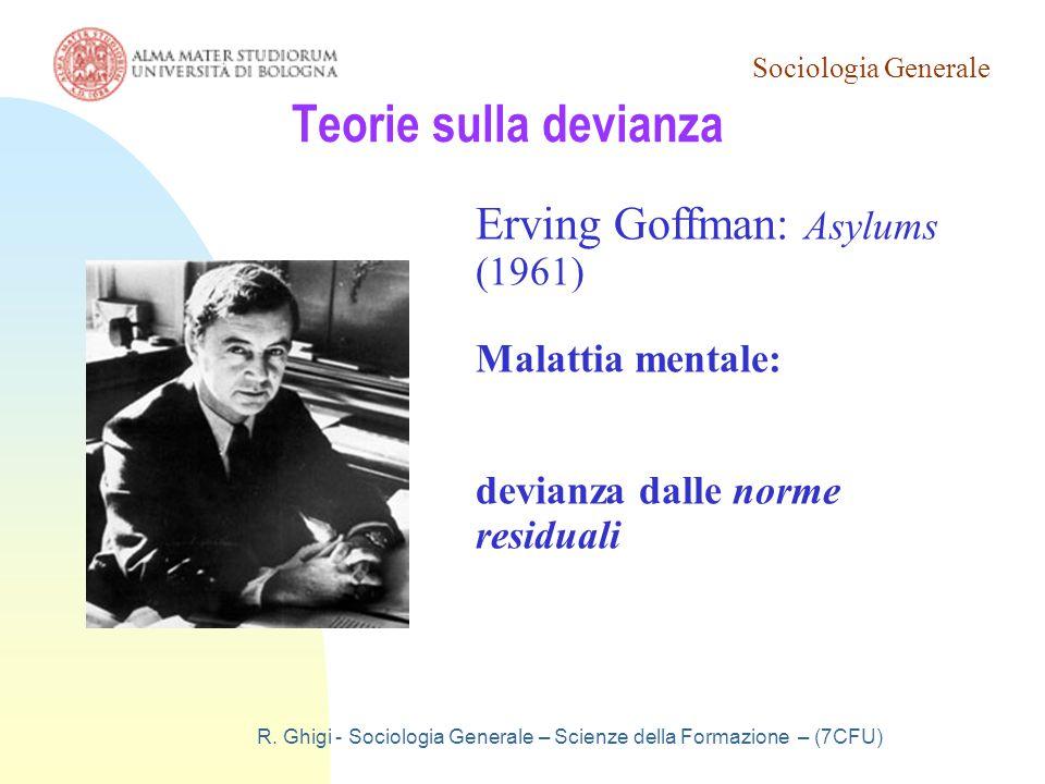 Sociologia Generale R. Ghigi - Sociologia Generale – Scienze della Formazione – (7CFU) Teorie sulla devianza Erving Goffman: Asylums (1961) Malattia m