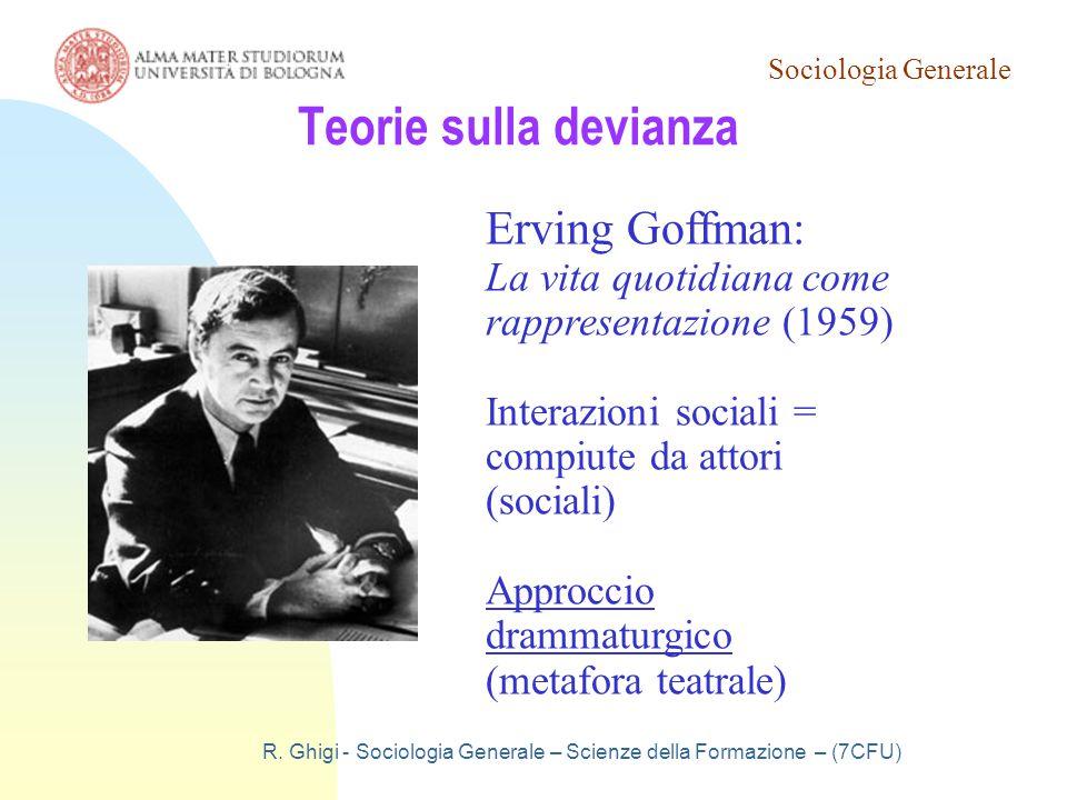 Sociologia Generale R. Ghigi - Sociologia Generale – Scienze della Formazione – (7CFU) Teorie sulla devianza Erving Goffman: La vita quotidiana come r