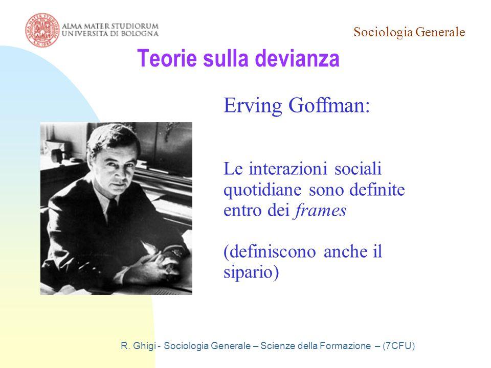 Sociologia Generale R. Ghigi - Sociologia Generale – Scienze della Formazione – (7CFU) Teorie sulla devianza Erving Goffman: Le interazioni sociali qu